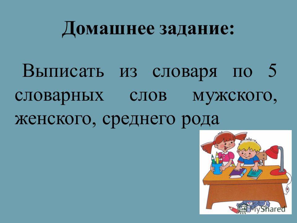 Домашнее задание: Выписать из словаря по 5 словарных слов мужского, женского, среднего рода