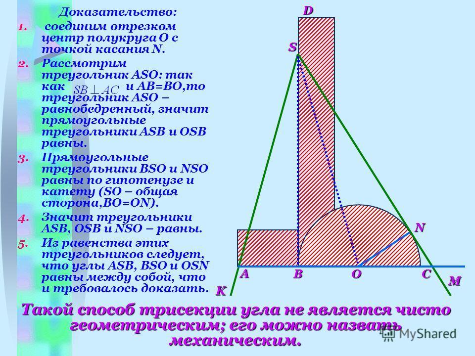DK S CB A M N O Доказательство: 1. соединим отрезком центр полукруга O с точкой касания N. 2.Рассмотрим треугольник ASO: так как и AB=BO,то треугольник ASO – равнобедренный, значит прямоугольные треугольники ASB и OSB равны. 3.Прямоугольные треугольн