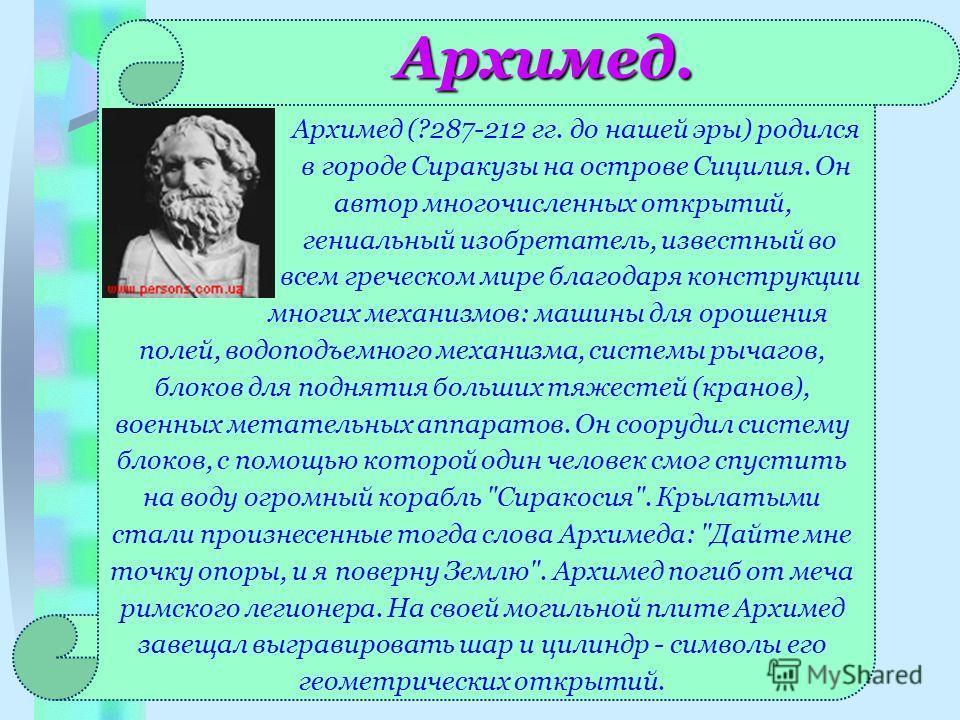 Архимед. Архимед (?287-212 гг. до нашей эры) родился в городе Сиракузы на острове Сицилия. Он автор многочисленных открытий, гениальный изобретатель, известный во всем греческом мире благодаря конструкции многих механизмов: машины для орошения полей,