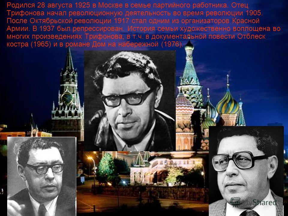 Родился 28 августа 1925 в Москве в семье партийного работника. Отец Трифонова начал революционную деятельность во время революции 1905. После Октябрьской революции 1917 стал одним из организаторов Красной Армии. В 1937 был репрессирован. История семь