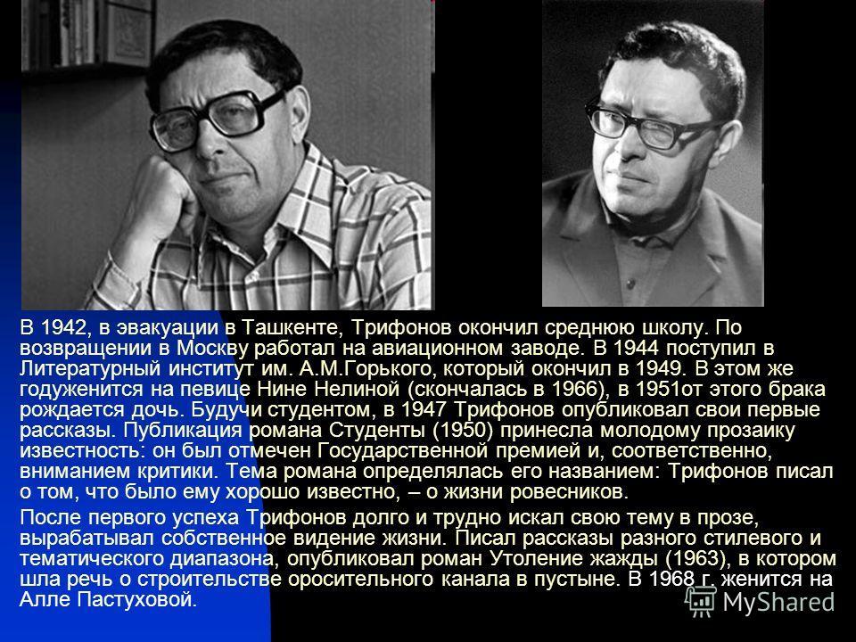 В 1942, в эвакуации в Ташкенте, Трифонов окончил среднюю школу. По возвращении в Москву работал на авиационном заводе. В 1944 поступил в Литературный институт им. А.М.Горького, который окончил в 1949. В этом же годуженится на певице Нине Нелиной (ско