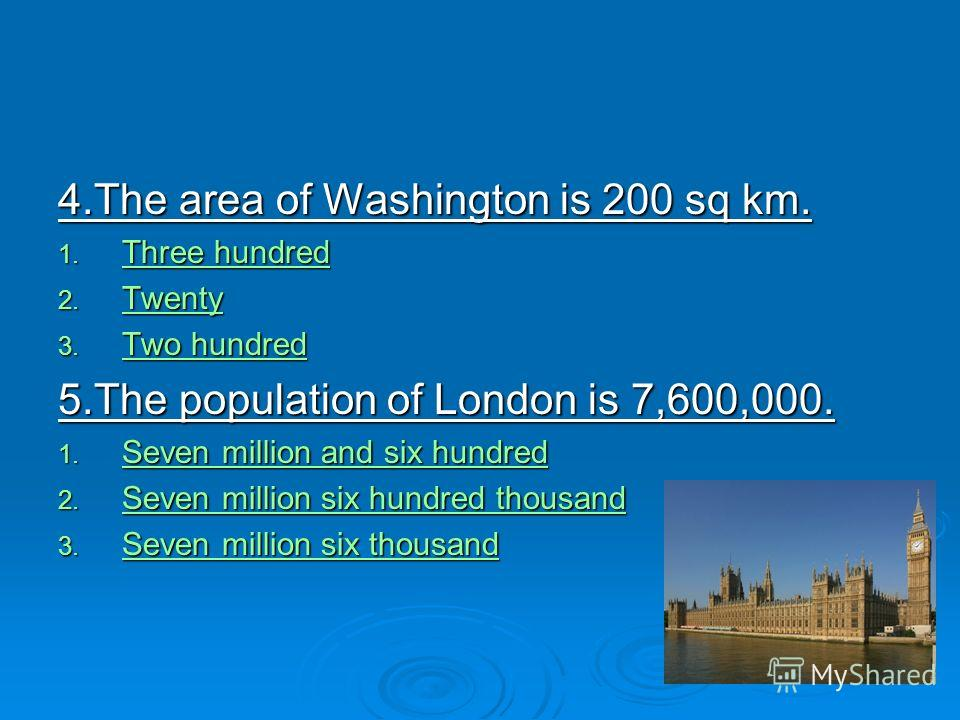 4.The area of Washington is 200 sq km. 1. Three hundred Three hundred Three hundred 2. Twenty Twenty 3. Two hundred Two hundred Two hundred 5.The population of London is 7,600,000. 1. Seven million and six hundred Seven million and six hundred Seven