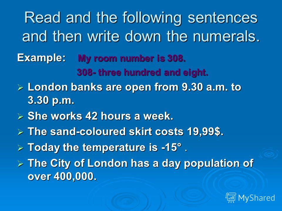 Read and the following sentences and then write down the numerals. Example: My room number is 308. 308- three hundred and eight. 308- three hundred and eight. London banks are open from 9.30 a.m. to 3.30 p.m. London banks are open from 9.30 a.m. to 3