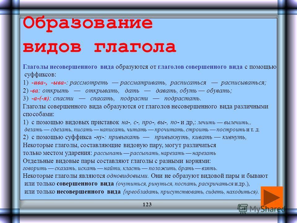 Вид глагола Глаголы в русском языке относятся к одному из двух видов: к несовершенному или к совершенному. Глаголы совершенного вида отвечают на вопрос что сделать? и обозначают действие, ограниченное в своей длительности, имеющее внутренний предел,