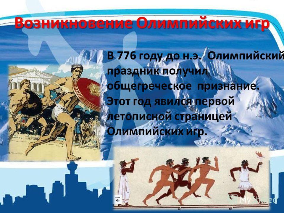 Возникновение Олимпийских игр В 776 году до н.э. Олимпийский праздник получил общегреческое признание. Этот год явился первой летописной страницей Олимпийских игр.
