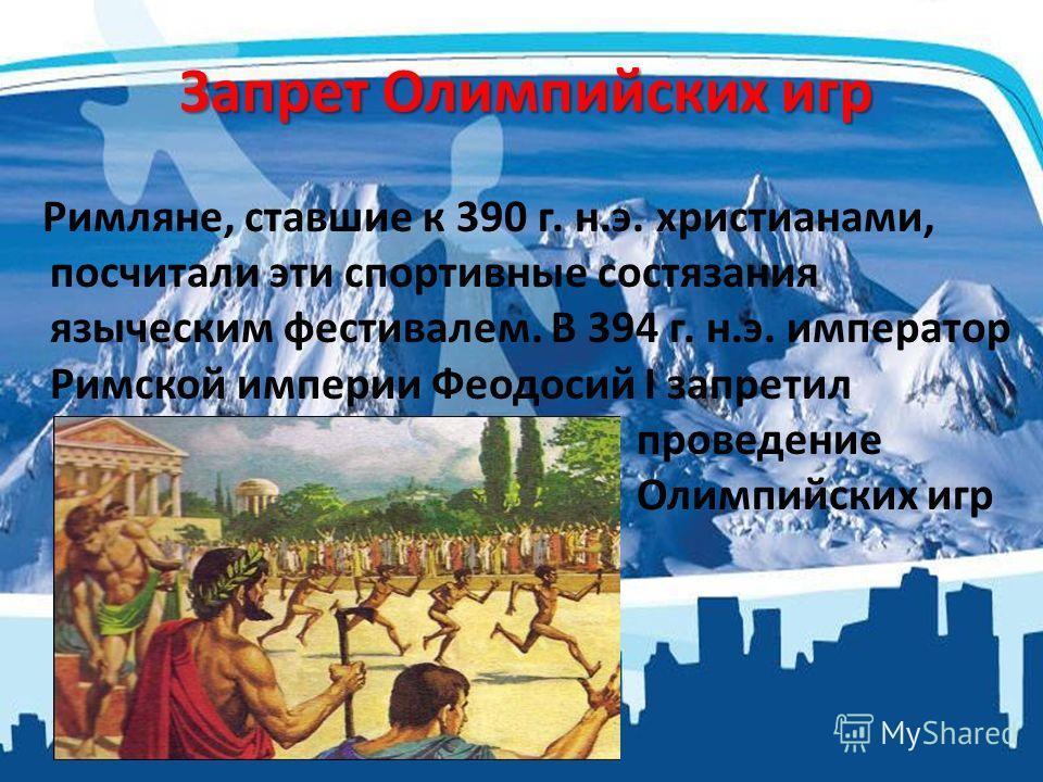 Запрет Олимпийских игр Римляне, ставшие к 390 г. н.э. христианами, посчитали эти спортивные состязания языческим фестивалем. В 394 г. н.э. император Римской империи Феодосий I запретил проведение Олимпийских игр
