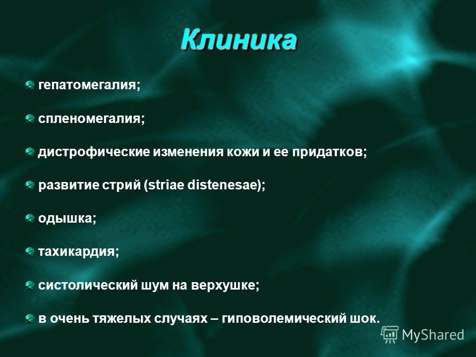 КлиникаКлиника гепатомегалия; спленомегалия; дистрофические изменения кожи и ее придатков; развитие стрий (striae distenesae); одышка; тахикардия; систолический шум на верхушке; в очень тяжелых случаях – гиповолемический шок.