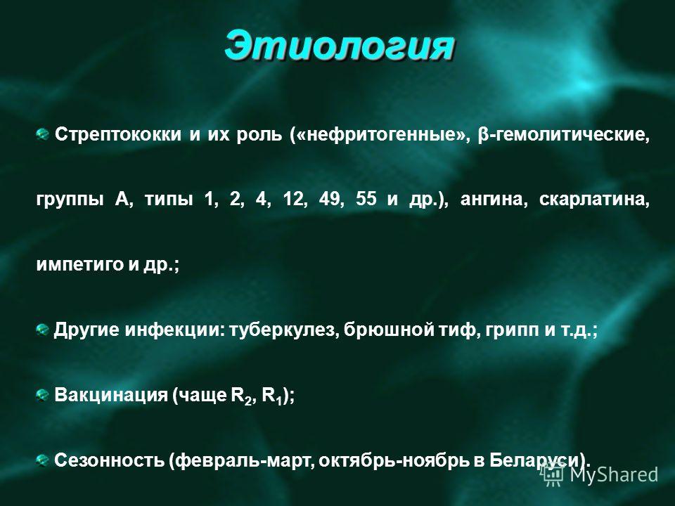 ЭтиологияЭтиология Стрептококки и их роль («нефритогенные», β-гемолитические, группы А, типы 1, 2, 4, 12, 49, 55 и др.), ангина, скарлатина, импетиго и др.; Другие инфекции: туберкулез, брюшной тиф, грипп и т.д.; Вакцинация (чаще R 2, R 1 ); Сезоннос