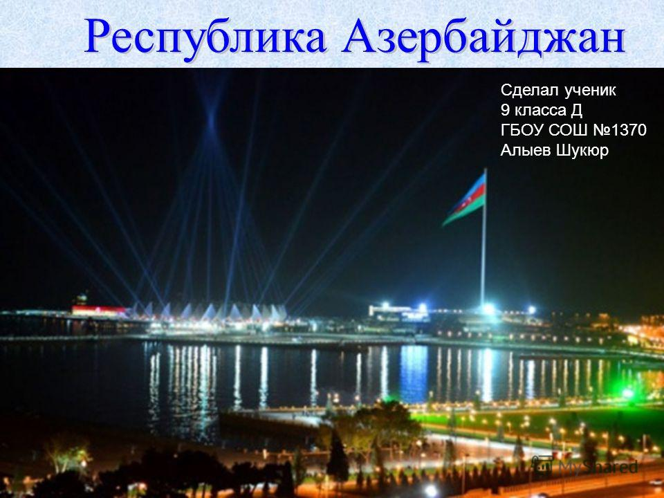 Сделал ученик 9 класса Д ГБОУ СОШ 1370 Алыев Шукюр Республика Азербайджан Республика Азербайджан