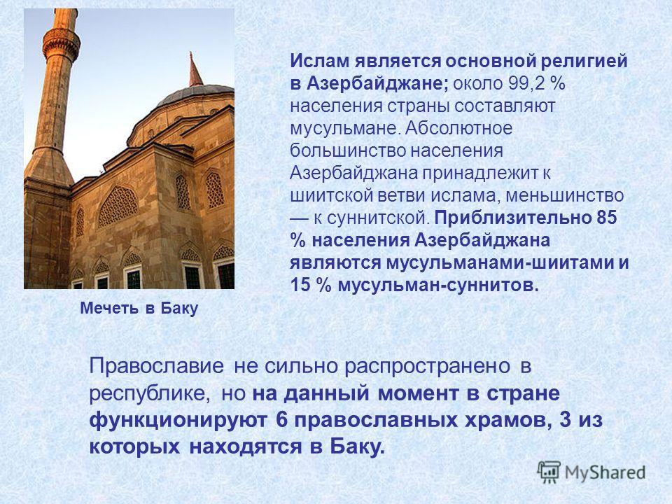 Ислам является основной религией в Азербайджане; около 99,2 % населения страны составляют мусульмане. Абсолютное большинство населения Азербайджана принадлежит к шиитской ветви ислама, меньшинство к суннитской. Приблизительно 85 % населения Азербайдж