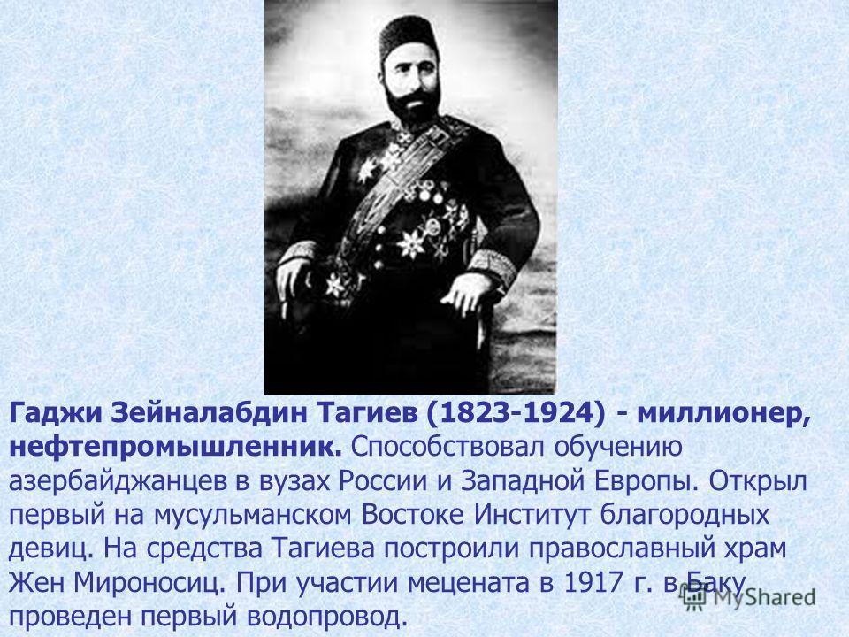 Гаджи Зейналабдин Тагиев (1823-1924) - миллионер, нефтепромышленник. Способствовал обучению азербайджанцев в вузах России и Западной Европы. Открыл первый на мусульманском Востоке Институт благородных девиц. На средства Тагиева построили православный