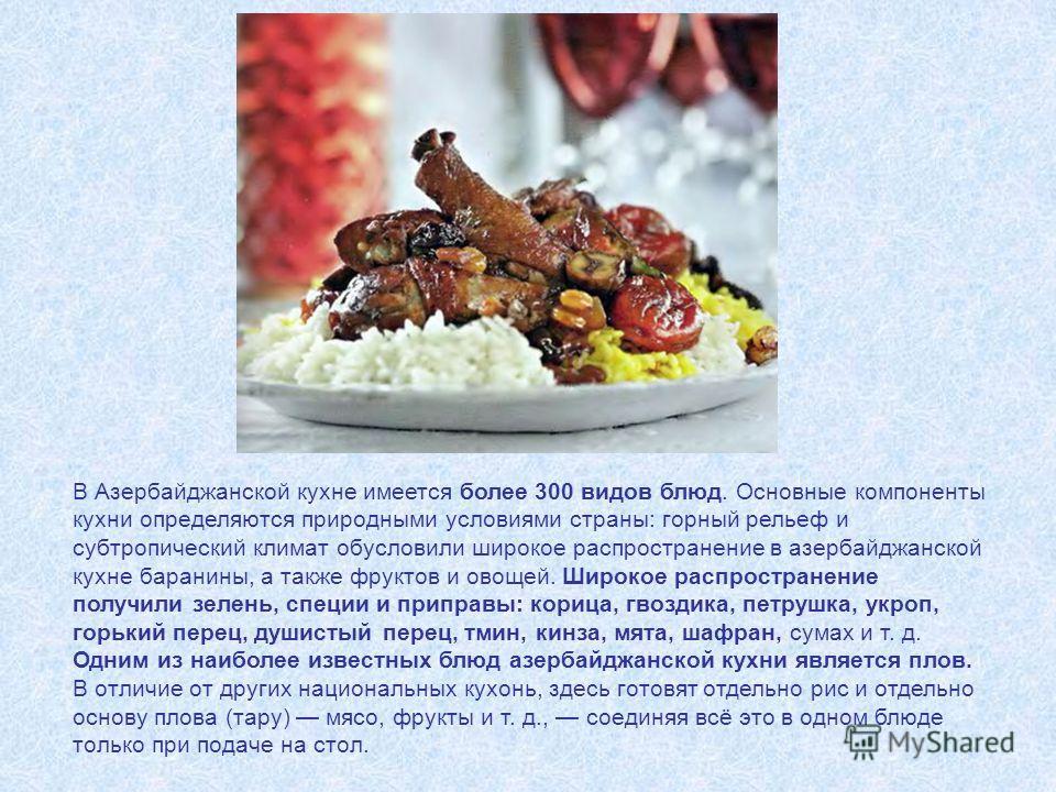 В Азербайджанской кухне имеется более 300 видов блюд. Основные компоненты кухни определяются природными условиями страны: горный рельеф и субтропический климат обусловили широкое распространение в азербайджанской кухне баранины, а также фруктов и ово