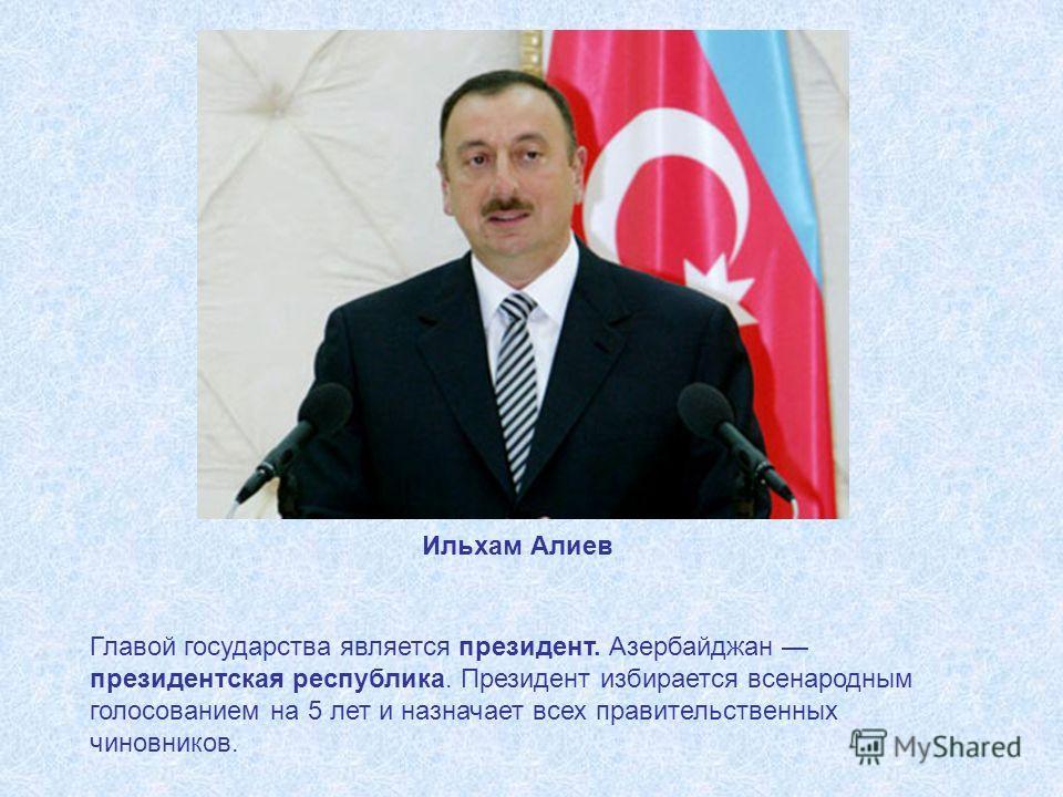 Главой государства является президент. Азербайджан президентская республика. Президент избирается всенародным голосованием на 5 лет и назначает всех правительственных чиновников. Ильхам Алиев