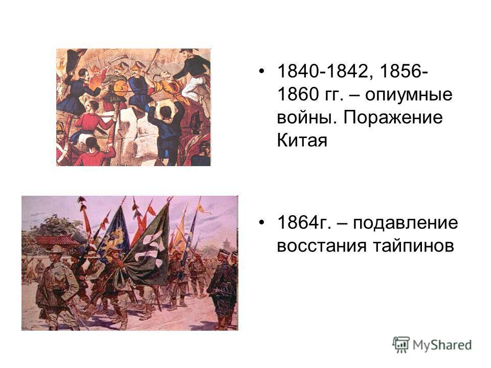 1840-1842, 1856- 1860 гг. – опиумные войны. Поражение Китая 1864г. – подавление восстания тайпинов