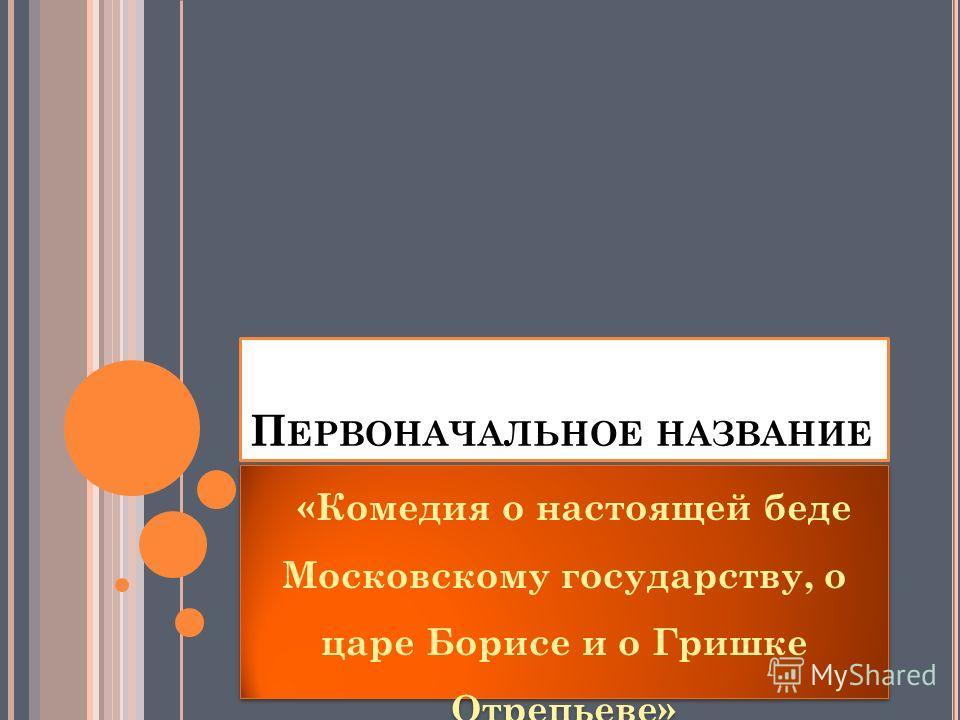П ЕРВОНАЧАЛЬНОЕ НАЗВАНИЕ «Комедия о настоящей беде Московскому государству, о царе Борисе и о Гришке Отрепьеве»