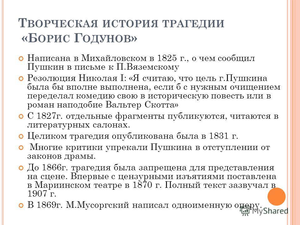 Т ВОРЧЕСКАЯ ИСТОРИЯ ТРАГЕДИИ «Б ОРИС Г ОДУНОВ » Написана в Михайловском в 1825 г., о чем сообщил Пушкин в письме к П.Вяземскому Резолюция Николая I: «Я считаю, что цель г.Пушкина была бы вполне выполнена, если б с нужным очищением переделал комедию с