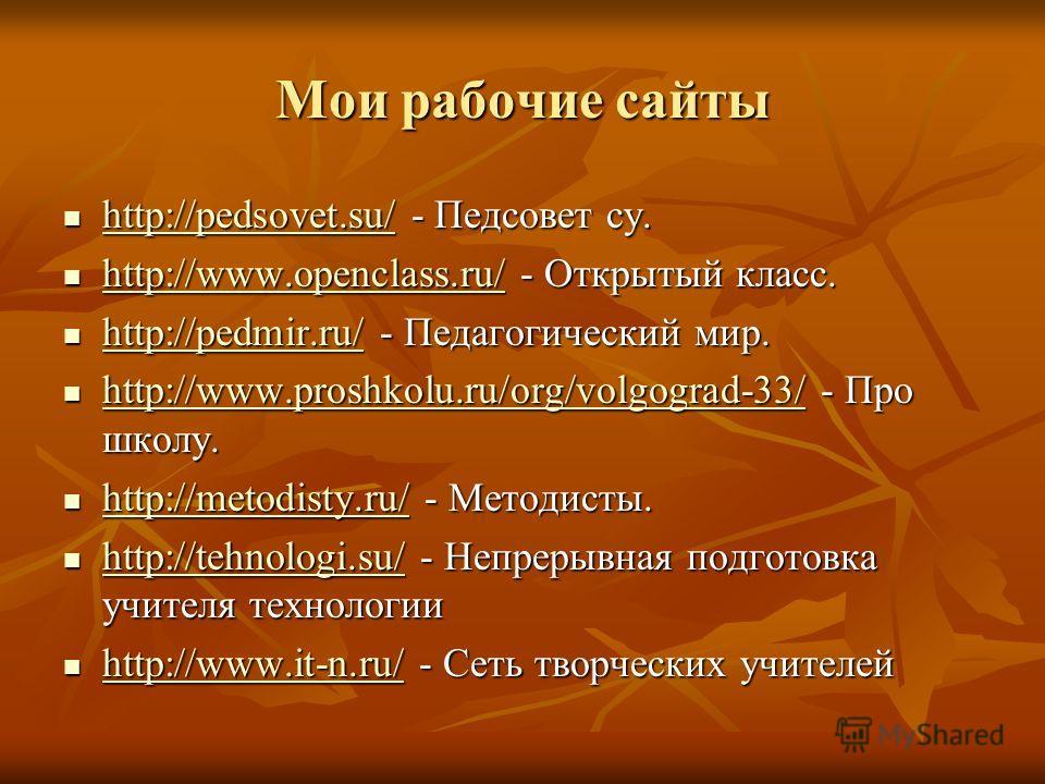 Мои рабочие сайты http://pedsovet.su/ - Педсовет су. http://pedsovet.su/ - Педсовет су. http://pedsovet.su/ http://www.openclass.ru/ - Открытый класс. http://www.openclass.ru/ - Открытый класс. http://www.openclass.ru/ http://pedmir.ru/ - Педагогичес