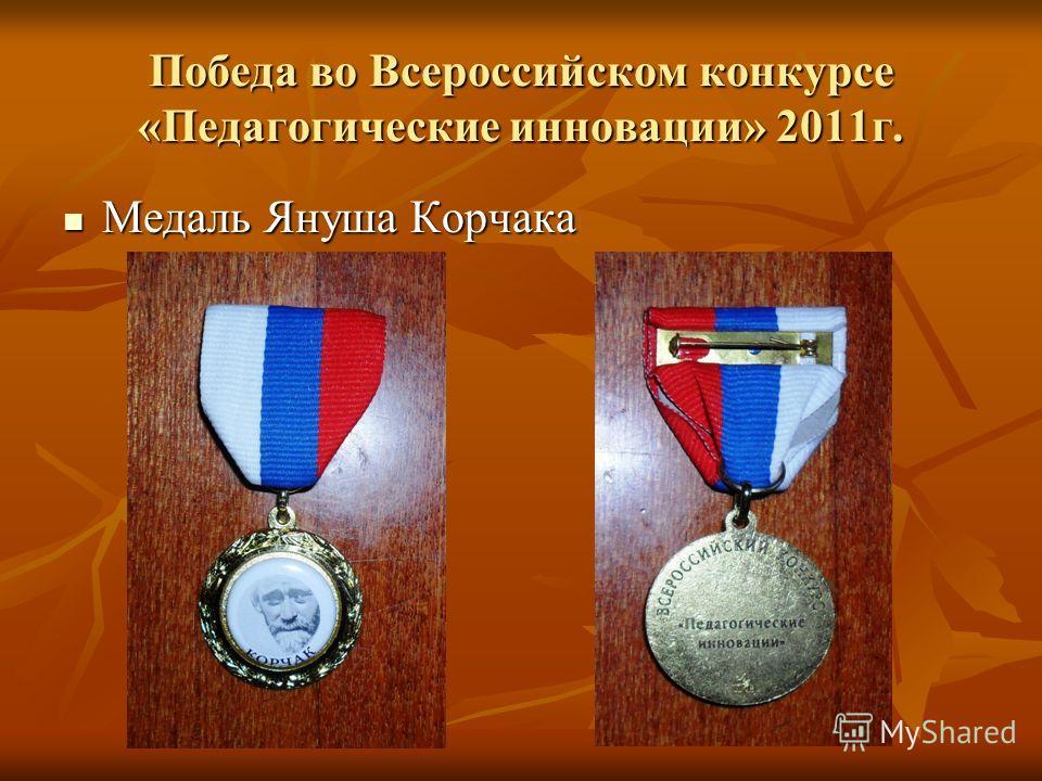 Победа во Всероссийском конкурсе «Педагогические инновации» 2011г. Медаль Януша Корчака Медаль Януша Корчака