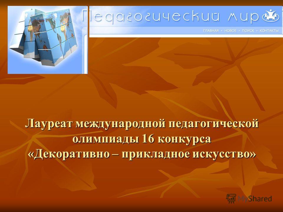 Лауреат международной педагогической олимпиады 16 конкурса «Декоративно – прикладное искусство»