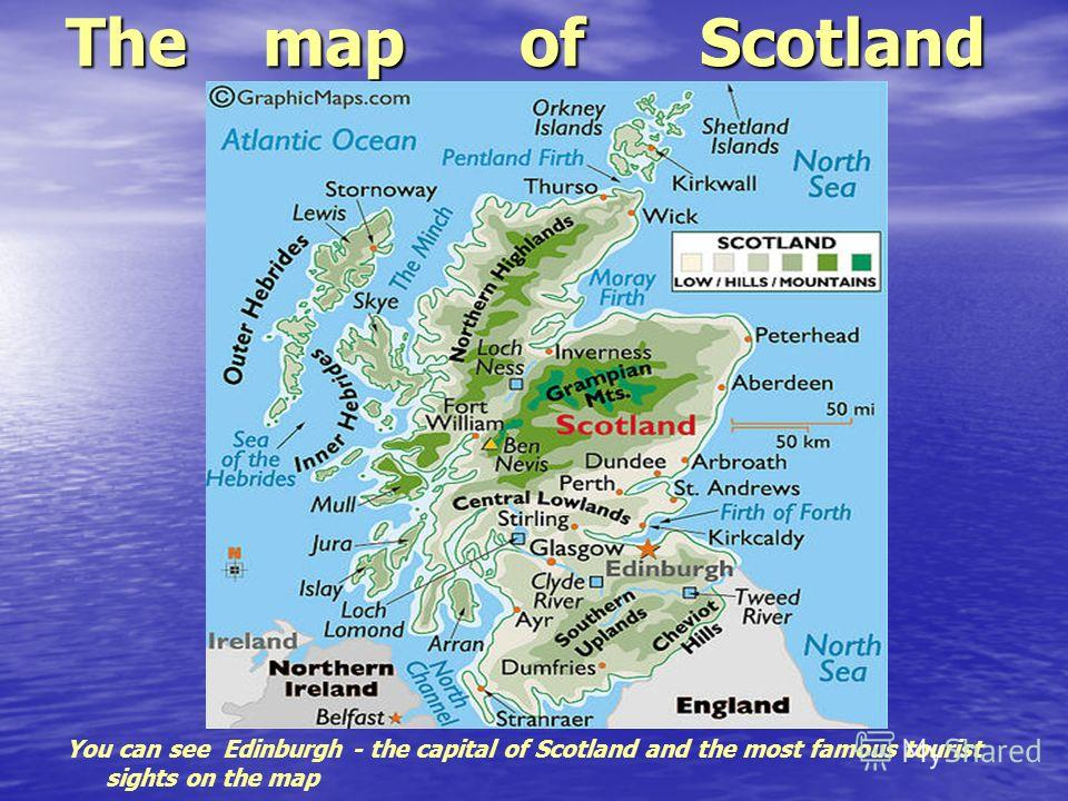 The map of Scotland You can see Edinburgh - the capital of Scotland and the most famous tourist sights on the map