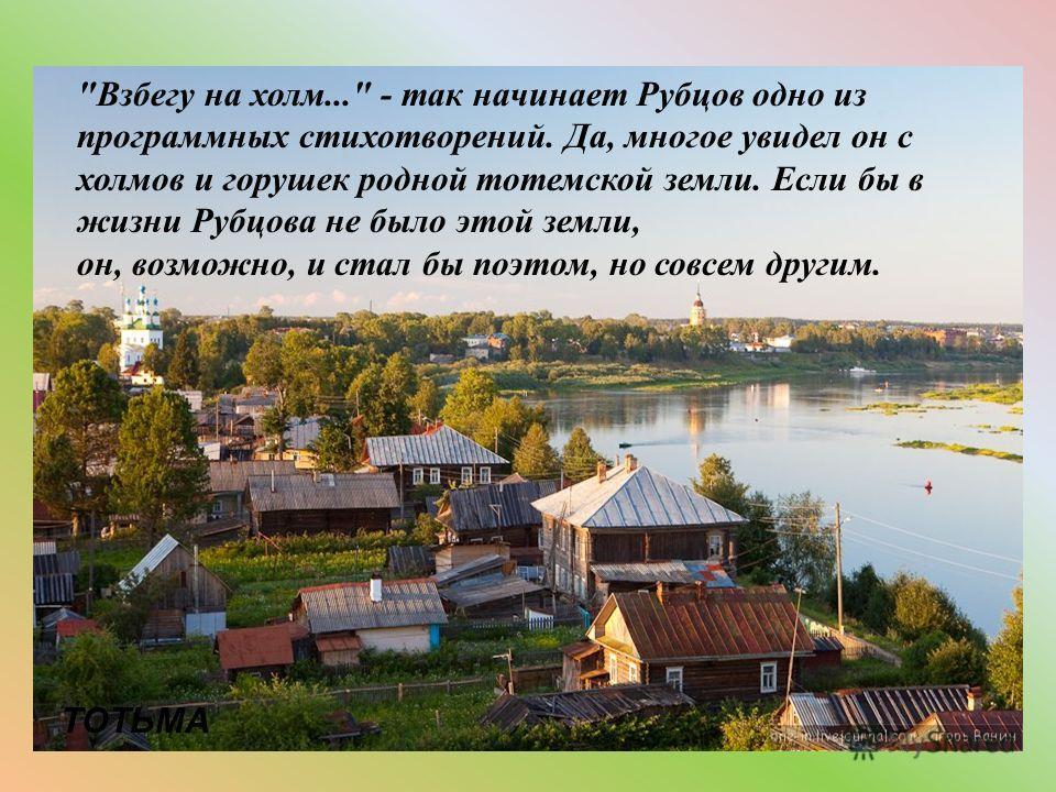 Взбегу на холм... - так начинает Рубцов одно из программных стихотворений. Да, многое увидел он с холмов и горушек родной тотемской земли. Если бы в жизни Рубцова не было этой земли, он, возможно, и стал бы поэтом, но совсем другим. ТОТЬМА
