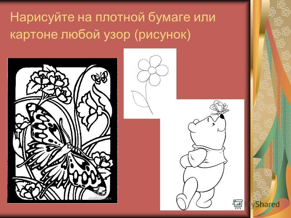 Нарисуйте на плотной бумаге или картоне любой узор (рисунок)