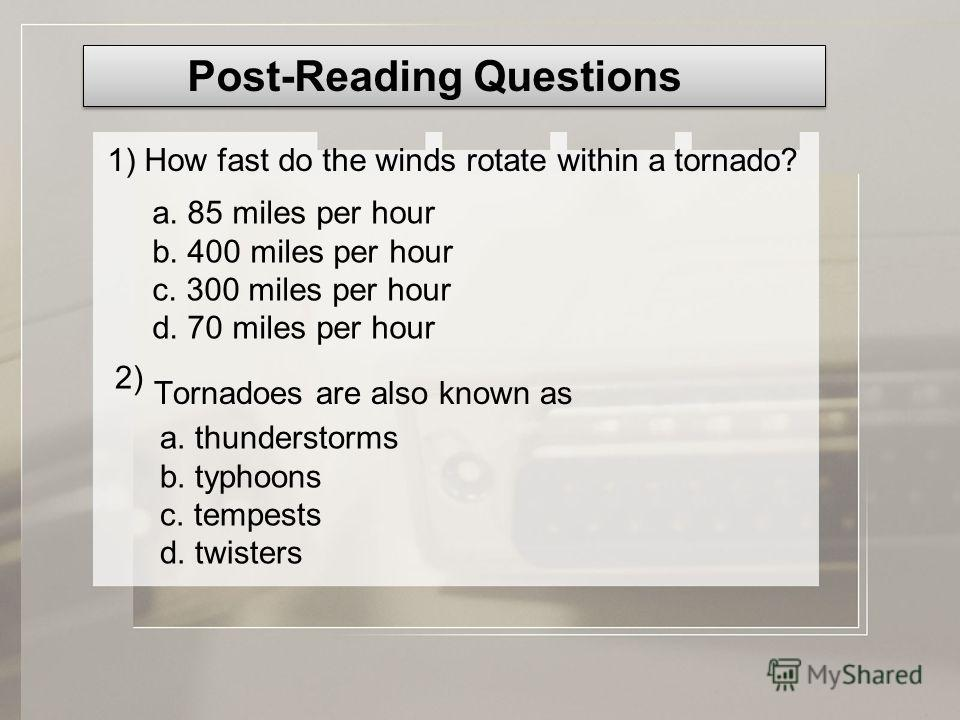 Tornadoes are also known as Post-Reading Questions 1) How fast do the winds rotate within a tornado? a. 85 miles per hour b. 400 miles per hour c. 300 miles per hour d. 70 miles per hour 2) a. thunderstorms b. typhoons c. tempests d. twisters