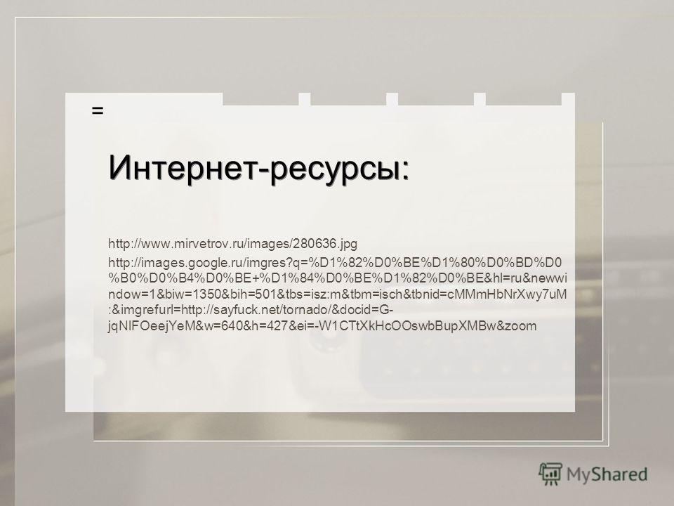 Интернет-ресурсы: http://www.mirvetrov.ru/images/280636.jpg http://images.google.ru/imgres?q=%D1%82%D0%BE%D1%80%D0%BD%D0 %B0%D0%B4%D0%BE+%D1%84%D0%BE%D1%82%D0%BE&hl=ru&newwi ndow=1&biw=1350&bih=501&tbs=isz:m&tbm=isch&tbnid=cMMmHbNrXwy7uM :&imgrefurl=