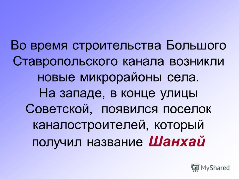 Во время строительства Большого Ставропольского канала возникли новые микрорайоны села. На западе, в конце улицы Советской, появился поселок каналостроителей, который получил название Шанхай
