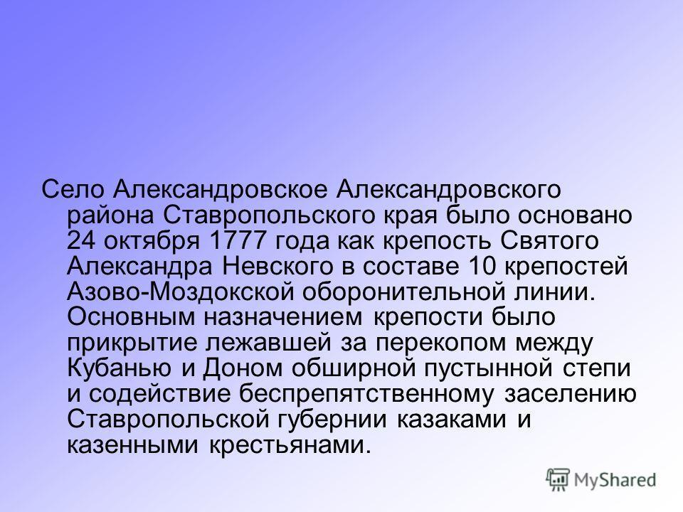 Село Александровское Александровского района Ставропольского края было основано 24 октября 1777 года как крепость Святого Александра Невского в составе 10 крепостей Азово-Моздокской оборонительной линии. Основным назначением крепости было прикрытие л