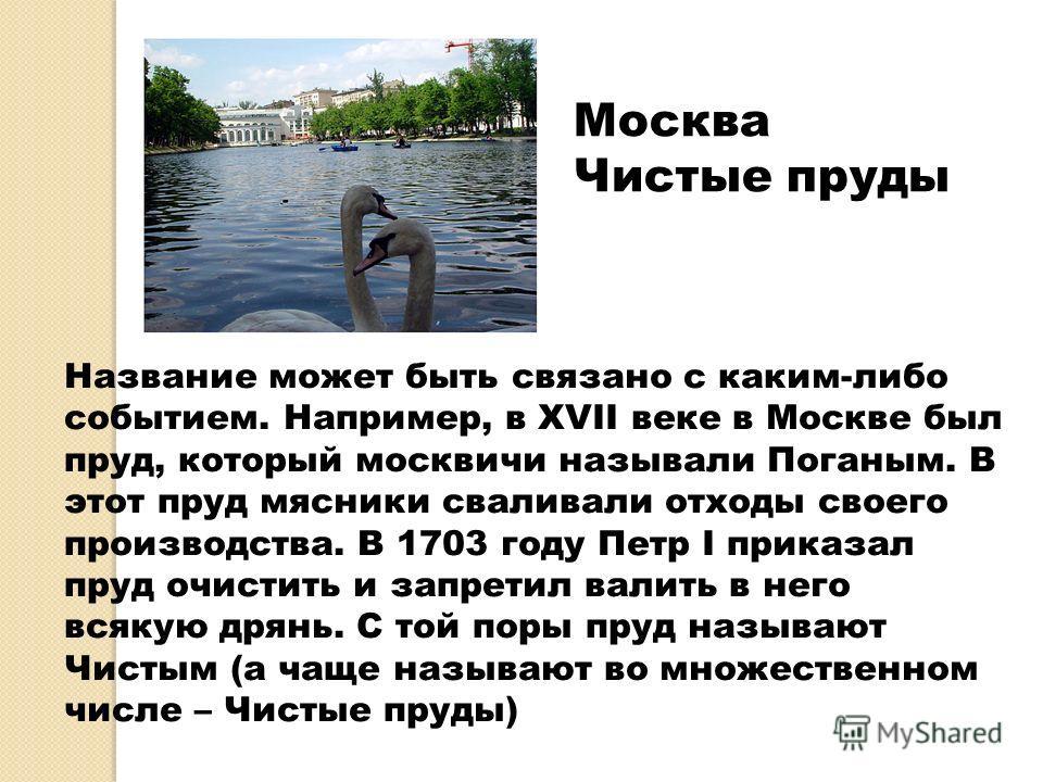 Название может быть связано с каким-либо событием. Например, в XVII веке в Москве был пруд, который москвичи называли Поганым. В этот пруд мясники сваливали отходы своего производства. В 1703 году Петр I приказал пруд очистить и запретил валить в нег