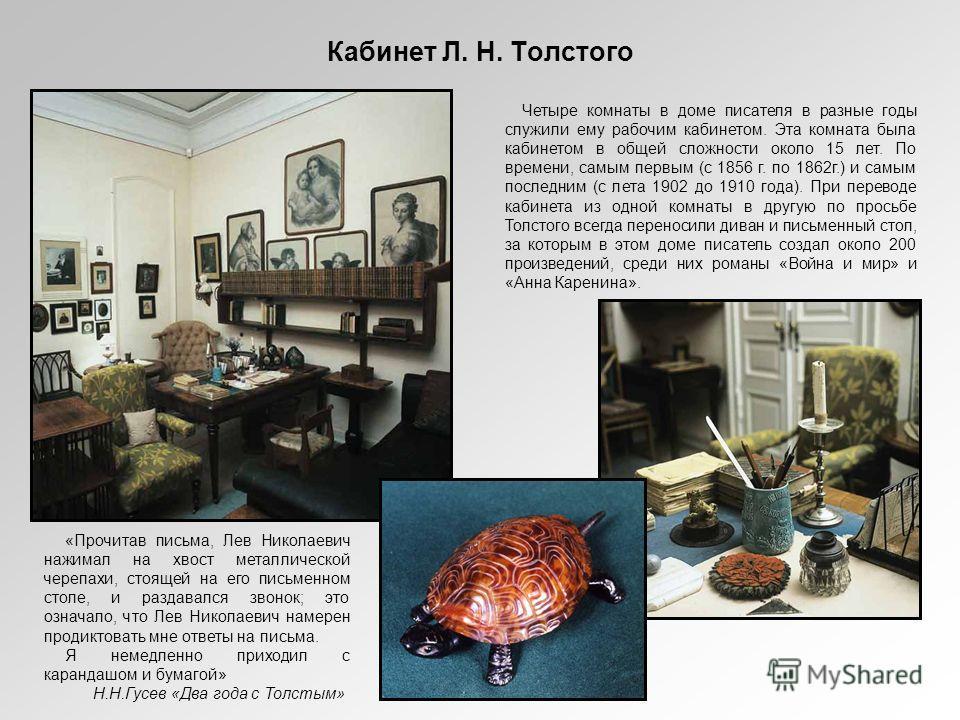 Кабинет Л. Н. Толстого Четыре комнаты в доме писателя в разные годы служили ему рабочим кабинетом. Эта комната была кабинетом в общей сложности около 15 лет. По времени, самым первым (с 1856 г. по 1862г.) и самым последним (с лета 1902 до 1910 года).