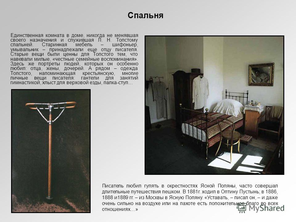 Спальня Единственная комната в доме, никогда не менявшая своего назначения и служившая Л. Н. Толстому спальней. Старинная мебель – шифоньер, умывальник – принадлежали еще отцу писателя. Старые вещи были ценны для Толстого тем, что навевали милые, «че