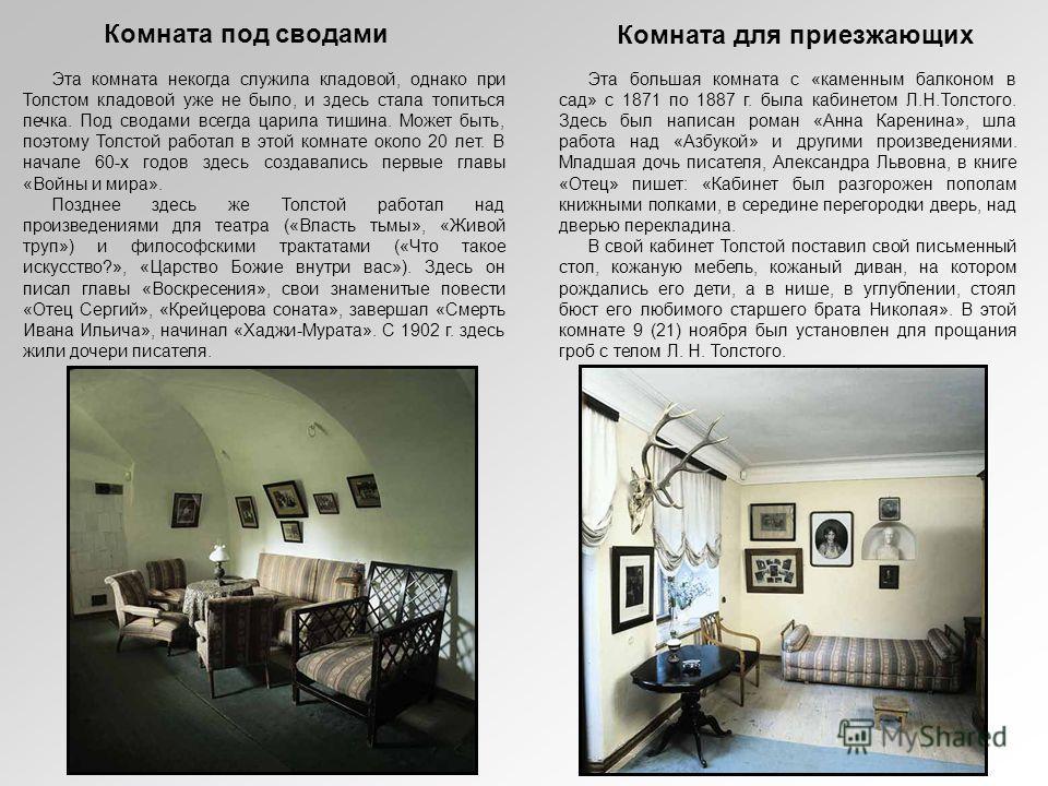 Эта большая комната с «каменным балконом в сад» с 1871 по 1887 г. была кабинетом Л.Н.Толстого. Здесь был написан роман «Анна Каренина», шла работа над «Азбукой» и другими произведениями. Младшая дочь писателя, Александра Львовна, в книге «Отец» пишет