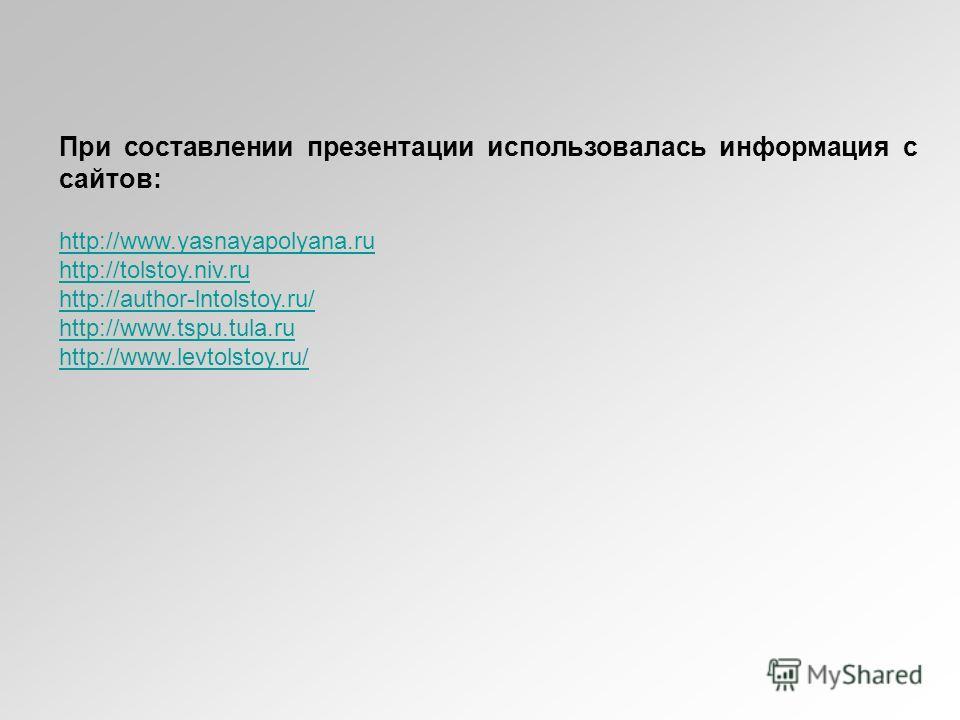 При составлении презентации использовалась информация с сайтов: http://www.yasnayapolyana.ru http://tolstoy.niv.ru http://author-lntolstoy.ru/ http://www.tspu.tula.ru http://www.levtolstoy.ru/