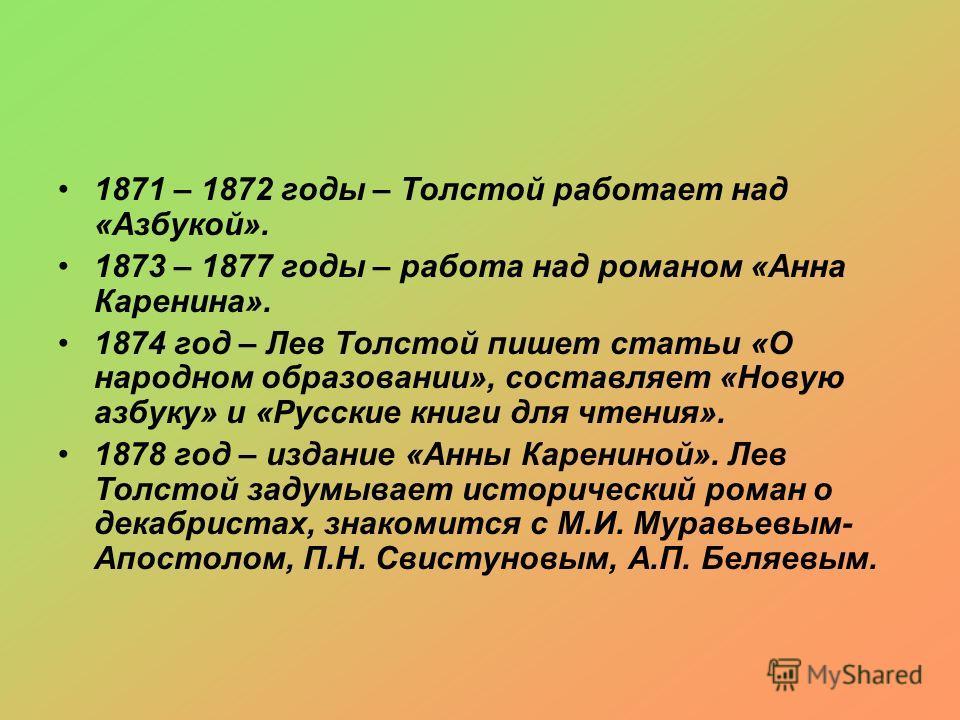 1871 – 1872 годы – Толстой работает над «Азбукой». 1873 – 1877 годы – работа над романом «Анна Каренина». 1874 год – Лев Толстой пишет статьи «О народном образовании», составляет «Новую азбуку» и «Русские книги для чтения». 1878 год – издание «Анны К