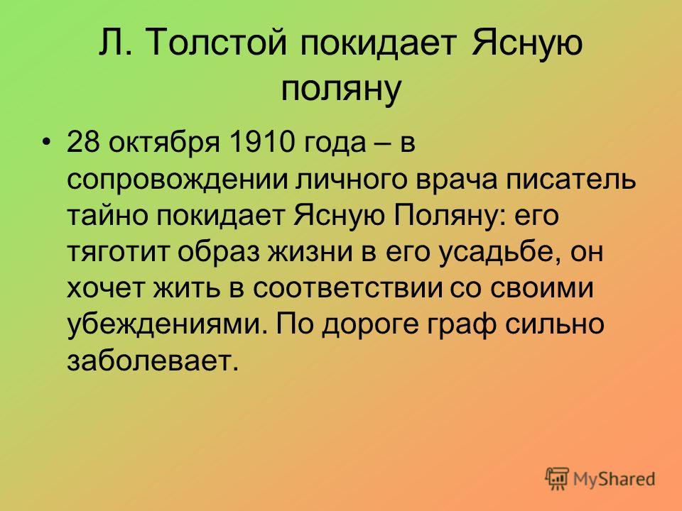 Л. Толстой покидает Ясную поляну 28 октября 1910 года – в сопровождении личного врача писатель тайно покидает Ясную Поляну: его тяготит образ жизни в его усадьбе, он хочет жить в соответствии со своими убеждениями. По дороге граф сильно заболевает.