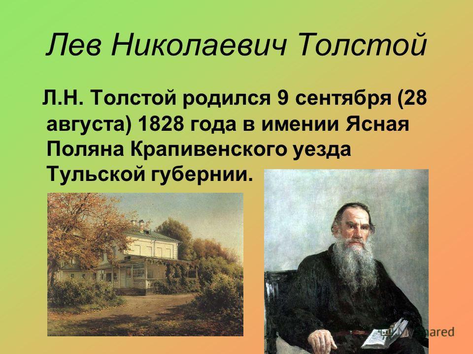 Лев Николаевич Толстой Л.Н. Толстой родился 9 сентября (28 августа) 1828 года в имении Ясная Поляна Крапивенского уезда Тульской губернии.