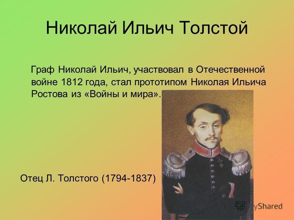 Николай Ильич Толстой Граф Николай Ильич, участвовал в Отечественной войне 1812 года, стал прототипом Николая Ильича Ростова из «Войны и мира». Отец Л. Толстого (1794-1837)