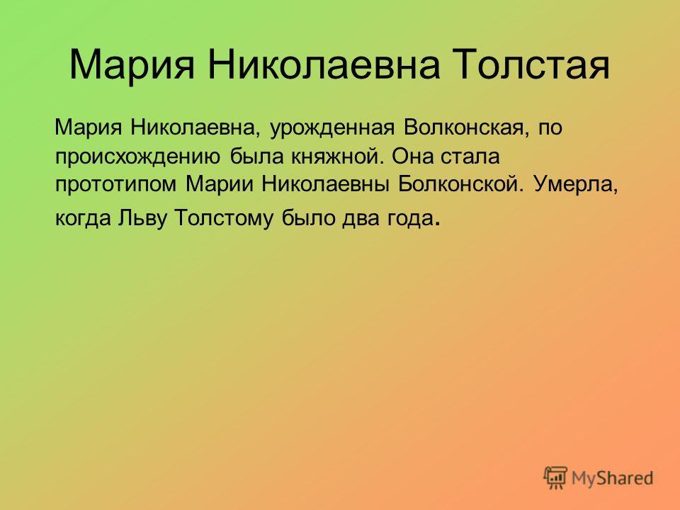 Мария Николаевна Толстая Мария Николаевна, урожденная Волконская, по происхождению была княжной. Она стала прототипом Марии Николаевны Болконской. Умерла, когда Льву Толстому было два года.