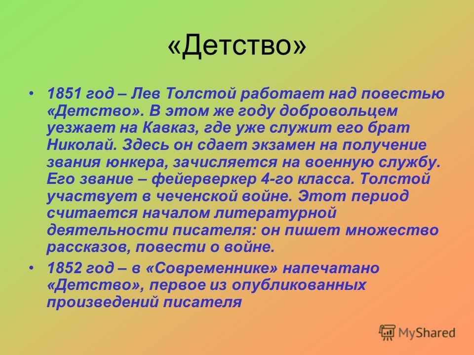 «Детство» 1851 год – Лев Толстой работает над повестью «Детство». В этом же году добровольцем уезжает на Кавказ, где уже служит его брат Николай. Здесь он сдает экзамен на получение звания юнкера, зачисляется на военную службу. Его звание – фейерверк