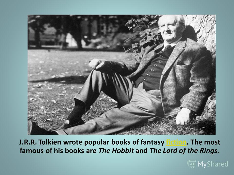 J.R.R. Tolkien wrote popular books of fantasy fiction. The most famous of his books are The Hobbit and The Lord of the Rings.fiction