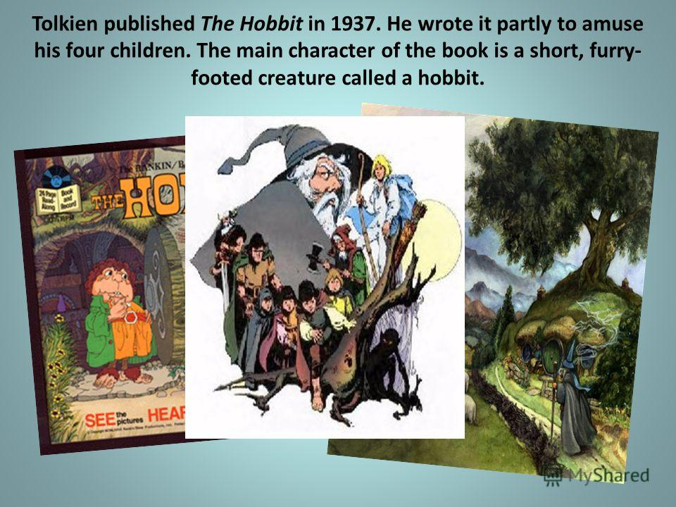 Tolkien published The Hobbit in 1937. He wrote it partly to amuse his four children. The main character of the book is a short, furry- footed creature called a hobbit.
