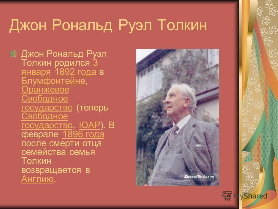 Джон Рональд Руэл Толкин Джон Рональд Руэл Толкин родился 3 января 1892 года в Блумфонтейне, Оранжевое Свободное государство (теперь Свободное государство, ЮАР). В феврале 1896 года после смерти отца семейства семья Толкин возвращается в Англию.3 янв