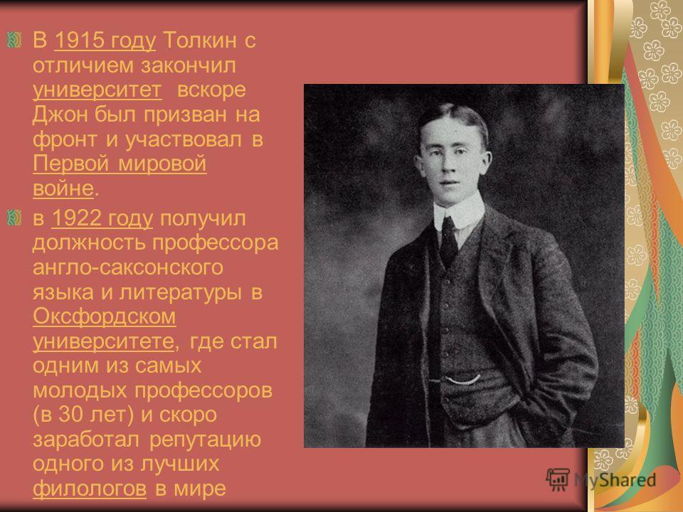 В 1915 году Толкин с отличием закончил университет вскоре Джон был призван на фронт и участвовал в Первой мировой войне.1915 году университет Первой мировой войне в 1922 году получил должность профессора англо-саксонского языка и литературы в Оксфорд