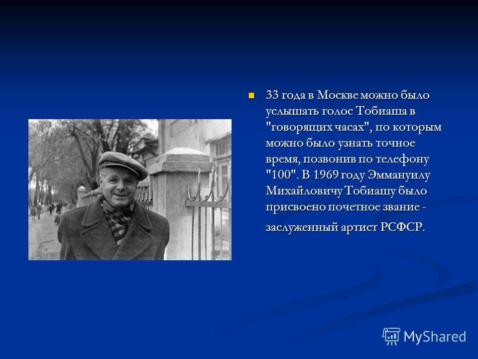 33 года в Москве можно было услышать голос Тобиаша в говорящих часах, по которым можно было узнать точное время, позвонив по телефону 100. В 1969 году Эммануилу Михайловичу Тобиашу было присвоено почетное звание - заслуженный артист РСФСР.