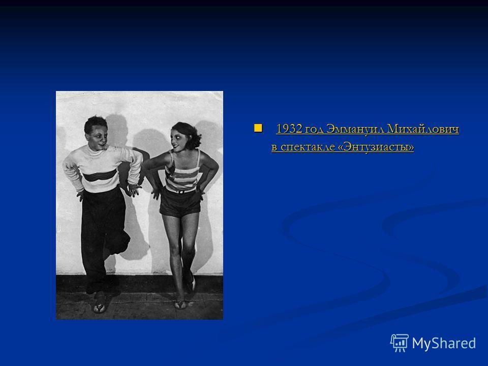 1932 год Эммануил Михайлович в спектакле «Энтузиасты» 1932 год Эммануил Михайлович в спектакле «Энтузиасты»