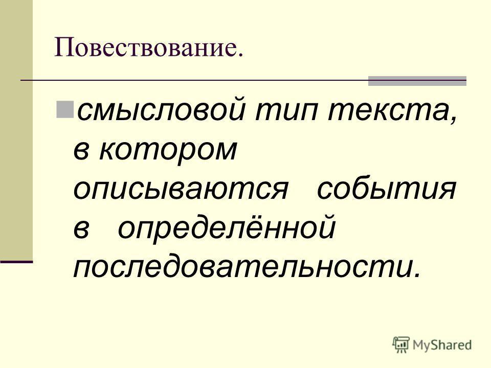 Повествование. смысловой тип текста, в котором описываются события в определённой последовательности.
