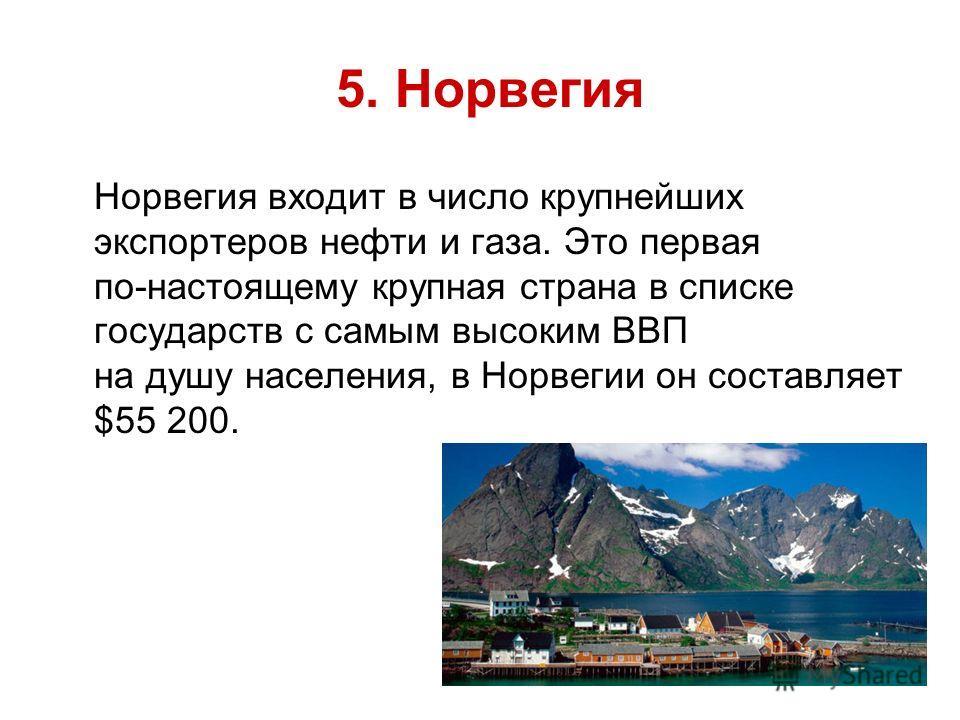 5. Норвегия Норвегия входит в число крупнейших экспортеров нефти и газа. Это первая по-настоящему крупная страна в списке государств с самым высоким ВВП на душу населения, в Норвегии он составляет $55 200.