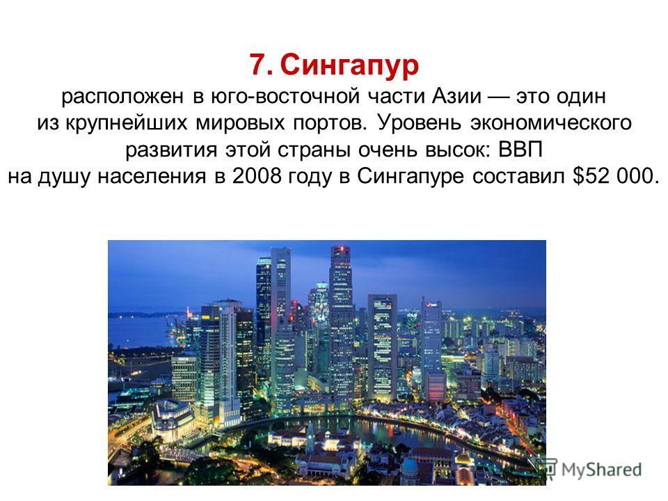 7. Сингапур расположен в юго-восточной части Азии это один из крупнейших мировых портов. Уровень экономического развития этой страны очень высок: ВВП на душу населения в 2008 году в Сингапуре составил $52 000.